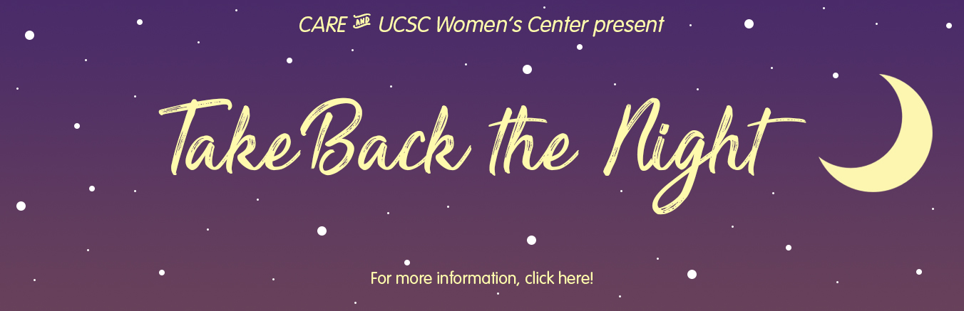 CARE and UCSC Women's Center present Take Back the Night. For more information, click the banner.